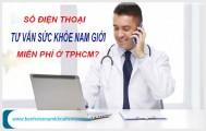 Số điện thoại tư vấn sức khỏe nam giới miễn phí ở Tphcm ?